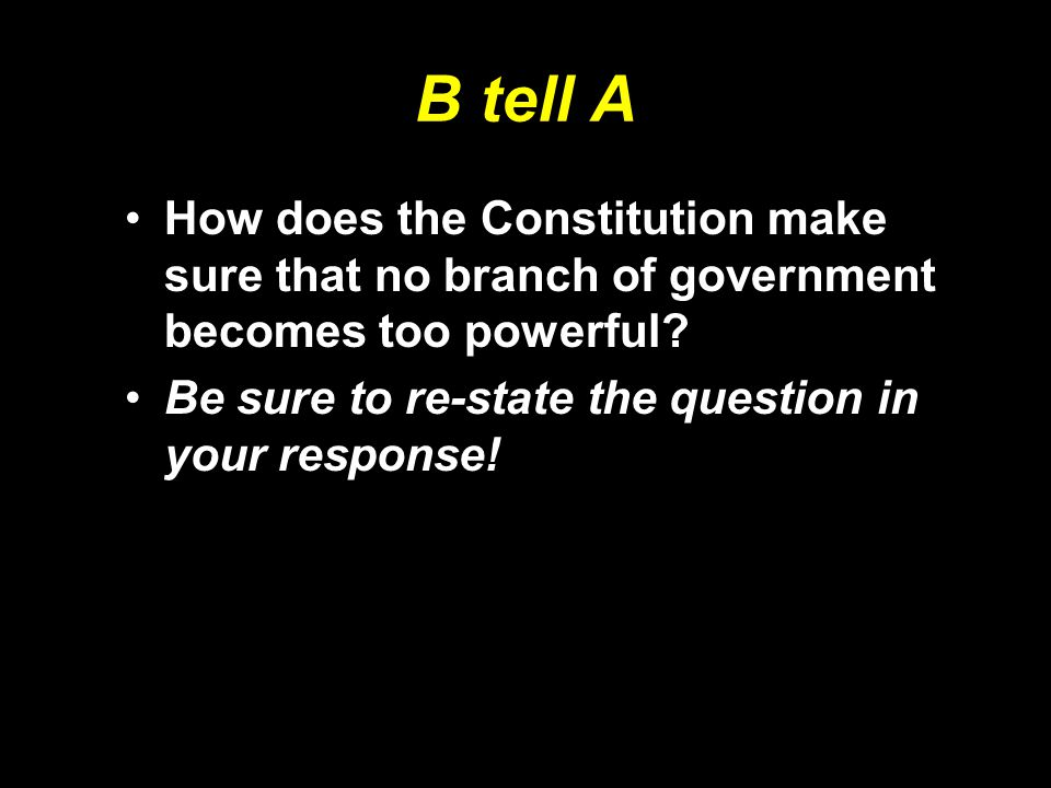 B tell A How does the Constitution make sure that no branch of government becomes too powerful.