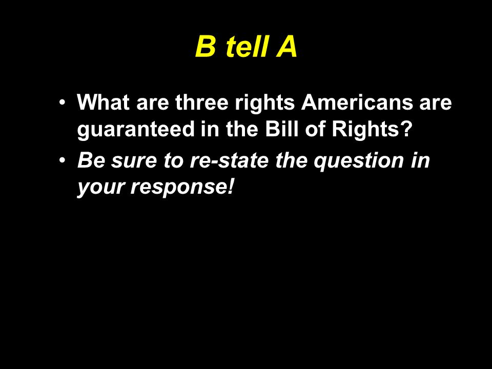 B tell A What are three rights Americans are guaranteed in the Bill of Rights.