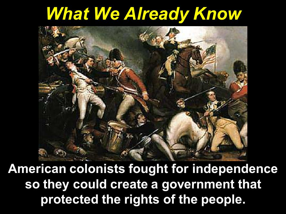 What We Already Know American colonists fought for independence so they could create a government that protected the rights of the people.