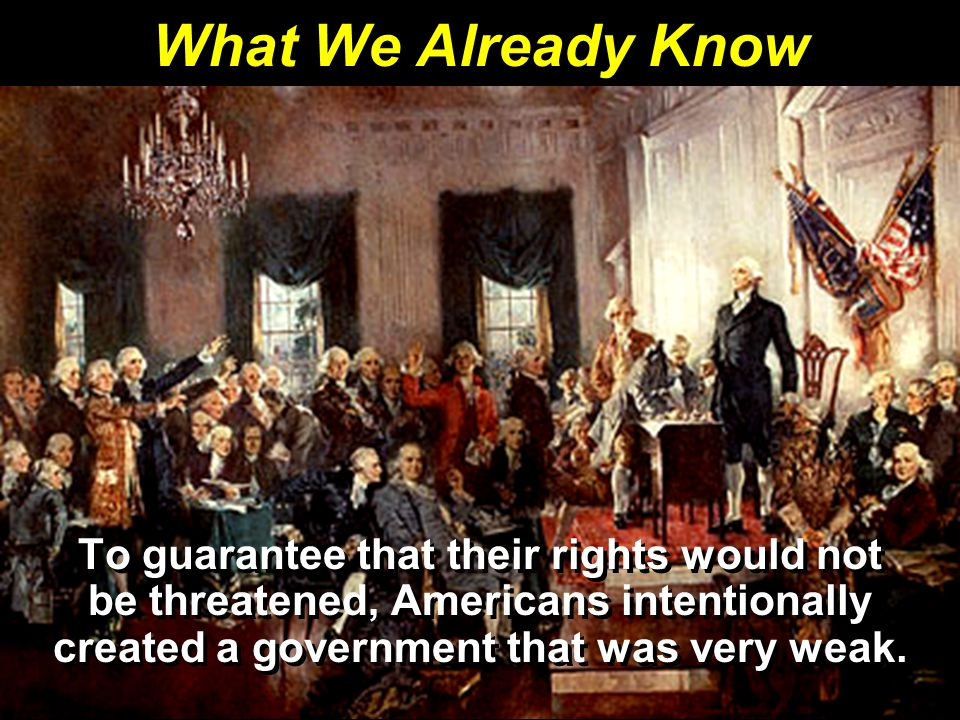 What We Already Know To guarantee that their rights would not be threatened, Americans intentionally created a government that was very weak.