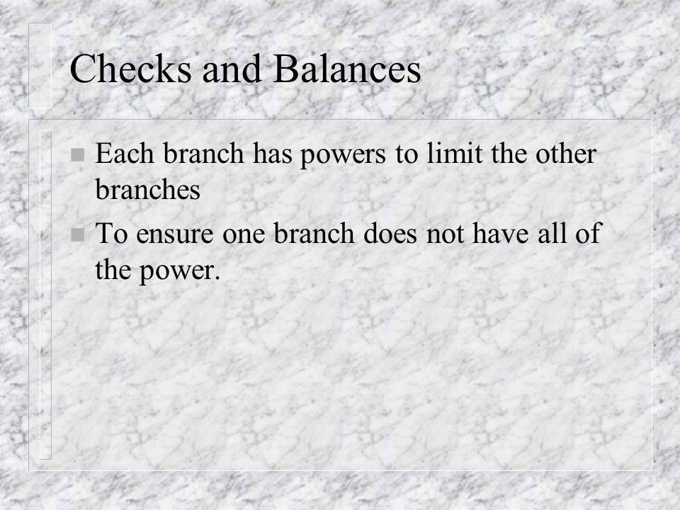 Checks and Balances Each branch has powers to limit the other branches