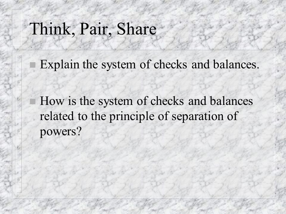 Think, Pair, Share Explain the system of checks and balances.