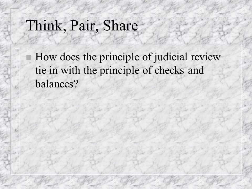 Think, Pair, Share How does the principle of judicial review tie in with the principle of checks and balances