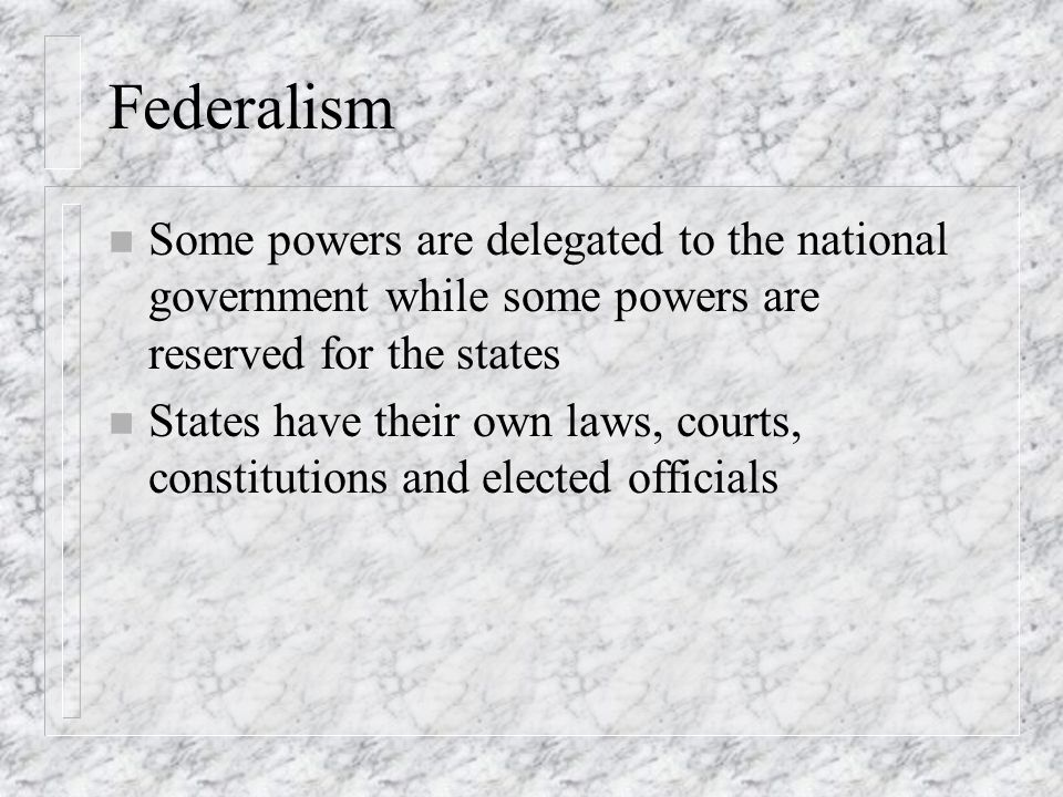 Federalism Some powers are delegated to the national government while some powers are reserved for the states.