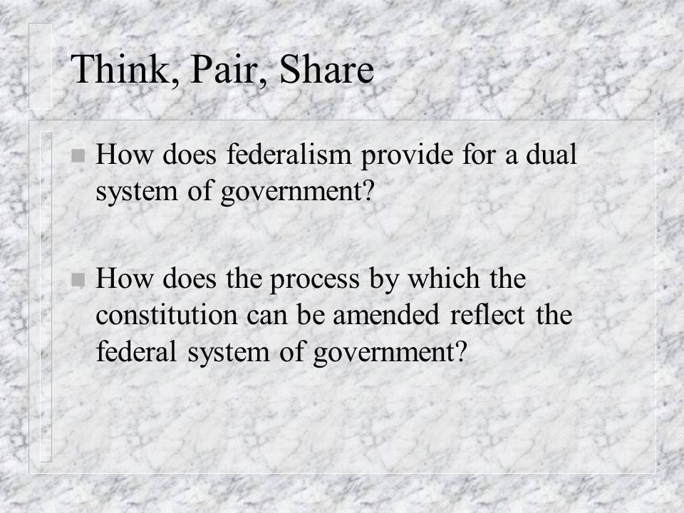 Think, Pair, Share How does federalism provide for a dual system of government