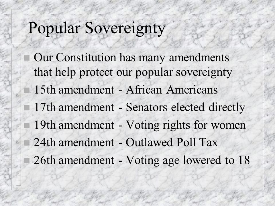 Popular Sovereignty Our Constitution has many amendments that help protect our popular sovereignty.