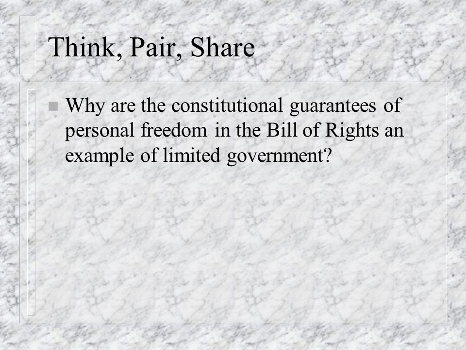 Think, Pair, Share Why are the constitutional guarantees of personal freedom in the Bill of Rights an example of limited government