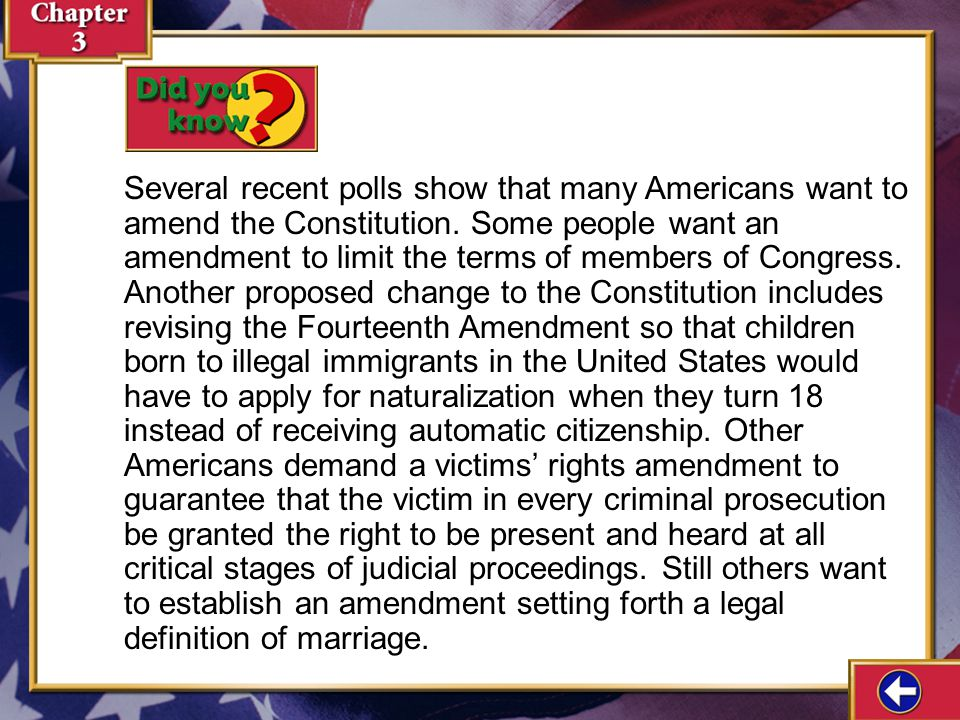 Several recent polls show that many Americans want to amend the Constitution. Some people want an amendment to limit the terms of members of Congress. Another proposed change to the Constitution includes revising the Fourteenth Amendment so that children born to illegal immigrants in the United States would have to apply for naturalization when they turn 18 instead of receiving automatic citizenship. Other Americans demand a victims' rights amendment to guarantee that the victim in every criminal prosecution be granted the right to be present and heard at all critical stages of judicial proceedings. Still others want to establish an amendment setting forth a legal definition of marriage.