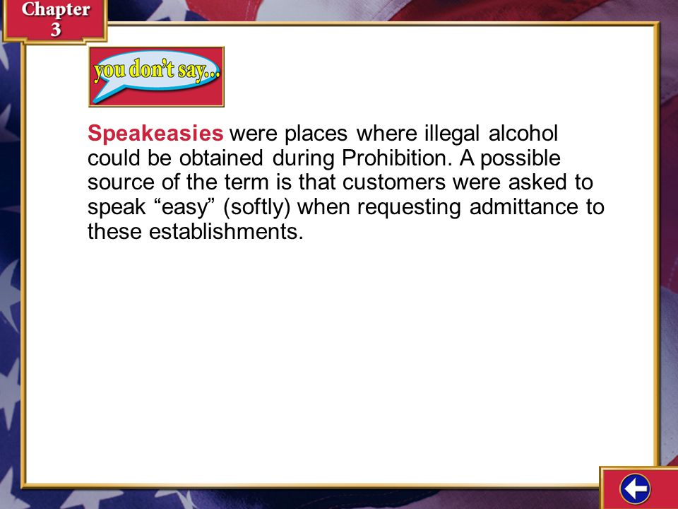Speakeasies were places where illegal alcohol could be obtained during Prohibition. A possible source of the term is that customers were asked to speak easy (softly) when requesting admittance to these establishments.