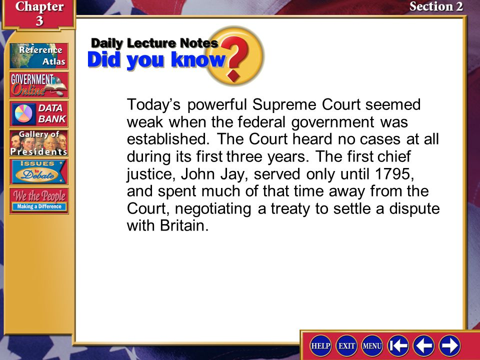 Today's powerful Supreme Court seemed weak when the federal government was established. The Court heard no cases at all during its first three years. The first chief justice, John Jay, served only until 1795, and spent much of that time away from the Court, negotiating a treaty to settle a dispute with Britain.