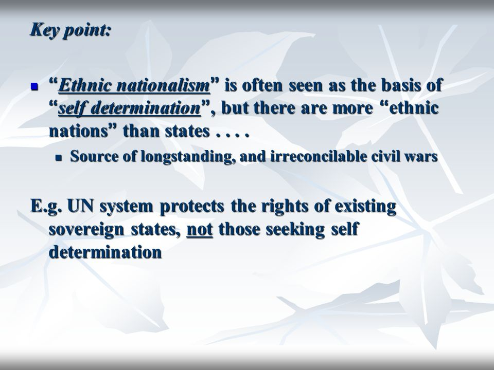 Key point: Ethnic nationalism is often seen as the basis of self determination , but there are more ethnic nations than states . . . .