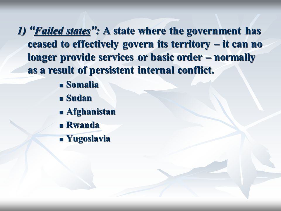 1) Failed states : A state where the government has ceased to effectively govern its territory – it can no longer provide services or basic order – normally as a result of persistent internal conflict.