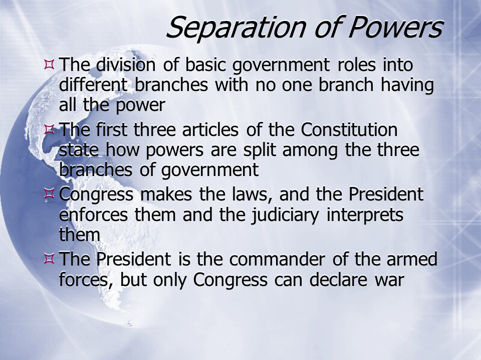 Separation of Powers The division of basic government roles into different branches with no one branch having all the power.