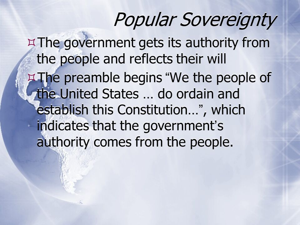 Popular Sovereignty The government gets its authority from the people and reflects their will.