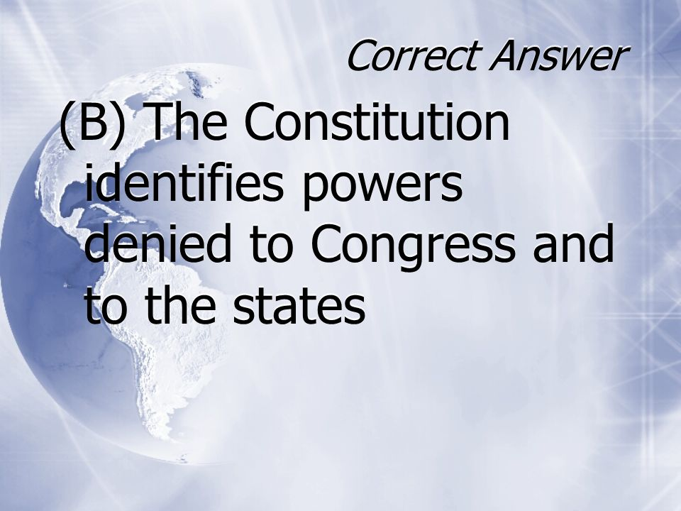 Correct Answer (B) The Constitution identifies powers denied to Congress and to the states