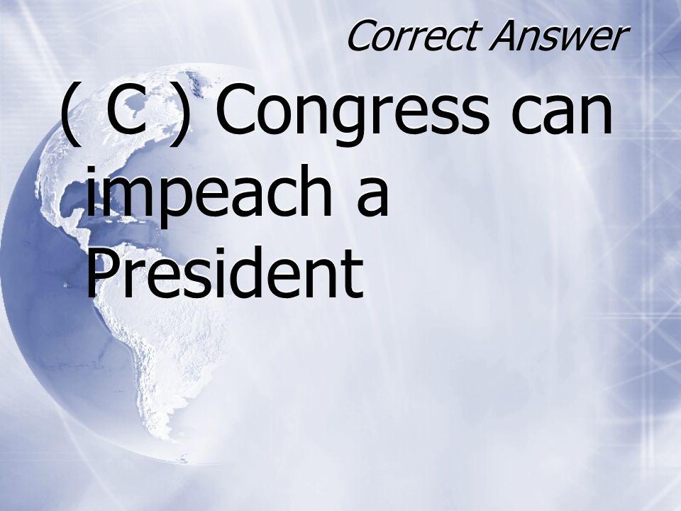 ( C ) Congress can impeach a President