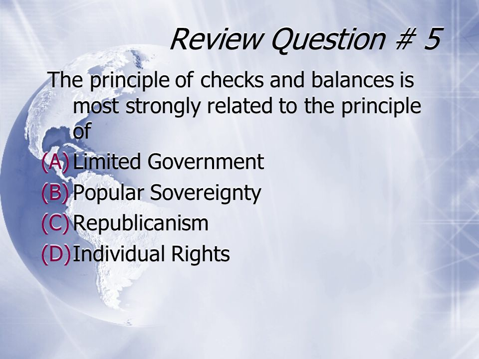 Review Question # 5 The principle of checks and balances is most strongly related to the principle of.