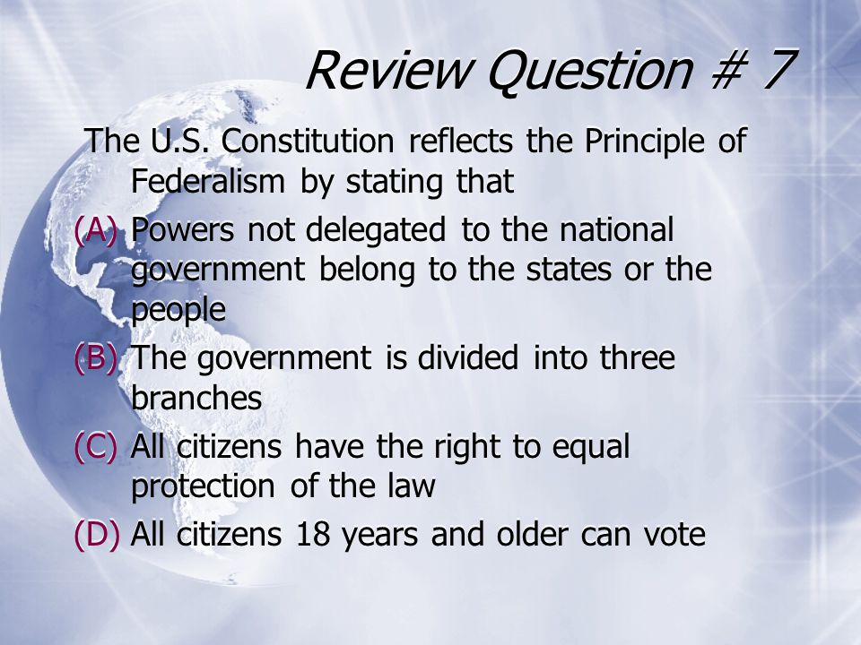Review Question # 7 The U.S. Constitution reflects the Principle of Federalism by stating that.
