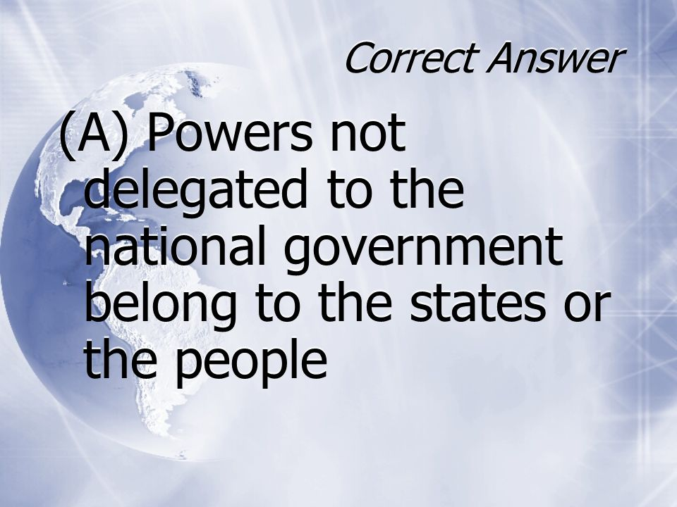 Correct Answer (A) Powers not delegated to the national government belong to the states or the people.