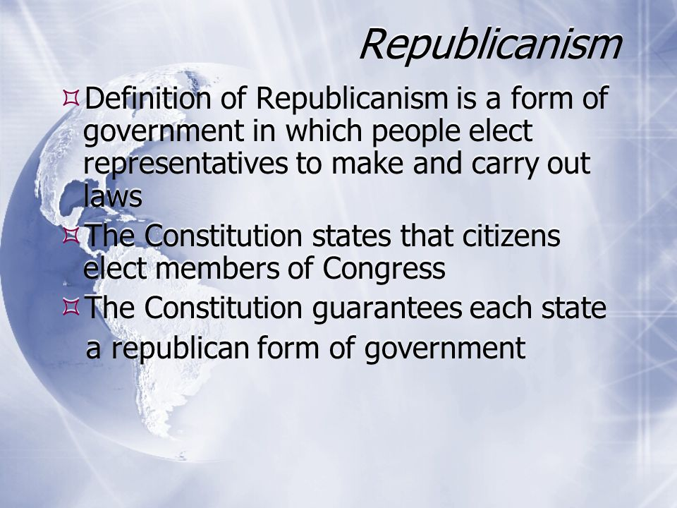 Republicanism Definition of Republicanism is a form of government in which people elect representatives to make and carry out laws.