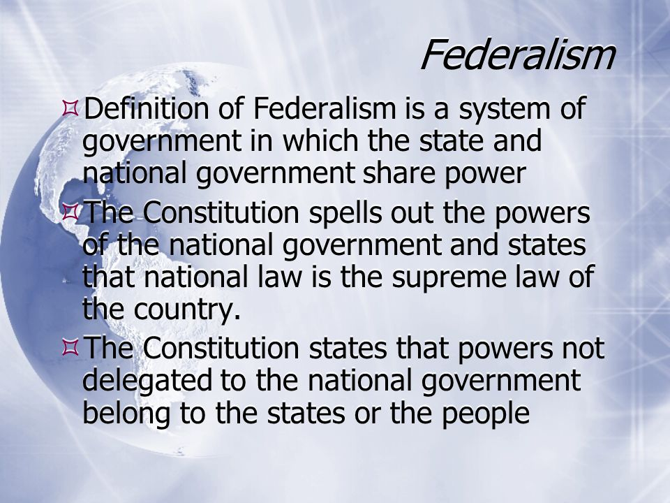 Federalism Definition of Federalism is a system of government in which the state and national government share power.