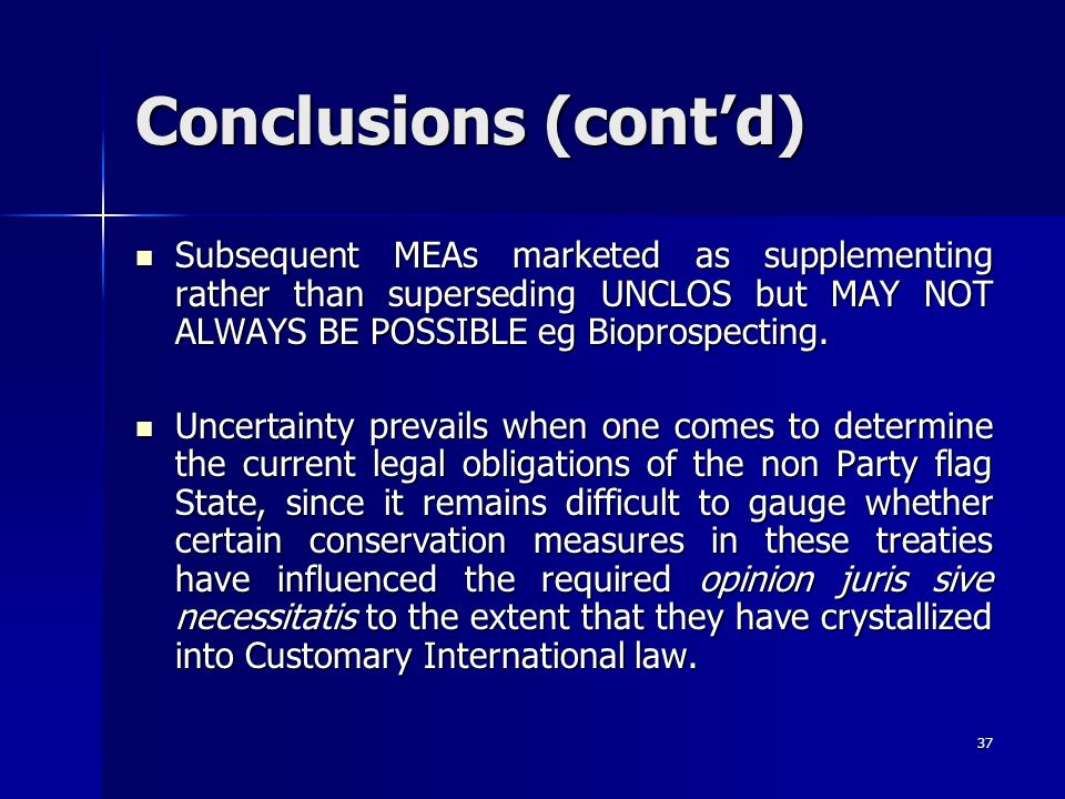 Conclusions (cont'd) Subsequent MEAs marketed as supplementing rather than superseding UNCLOS but MAY NOT ALWAYS BE POSSIBLE eg Bioprospecting.