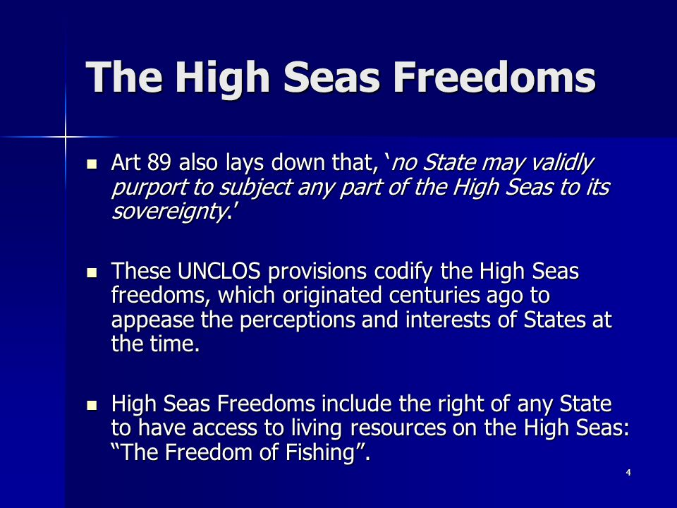 The High Seas Freedoms Art 89 also lays down that, 'no State may validly purport to subject any part of the High Seas to its sovereignty.'