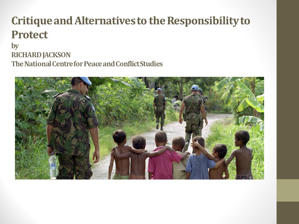 Critique and Alternatives to the Responsibility to Protect by RICHARD JACKSON The National Centre for Peace and Conflict Studies