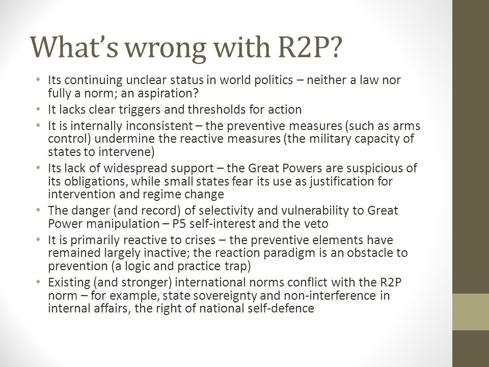 What's wrong with R2P Its continuing unclear status in world politics – neither a law nor fully a norm; an aspiration