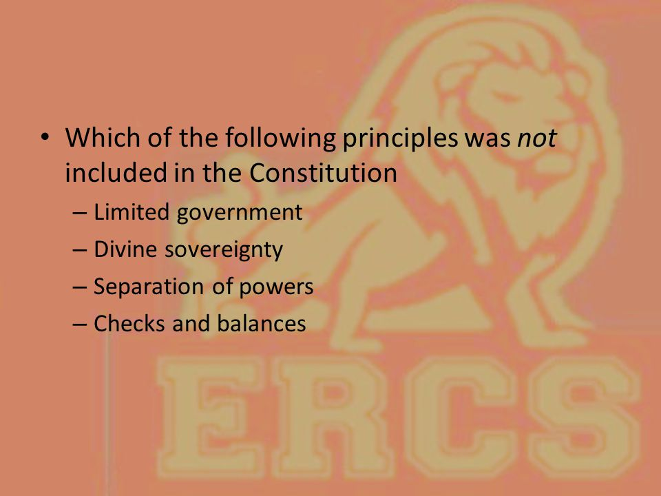 Which of the following principles was not included in the Constitution