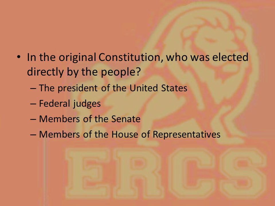 In the original Constitution, who was elected directly by the people