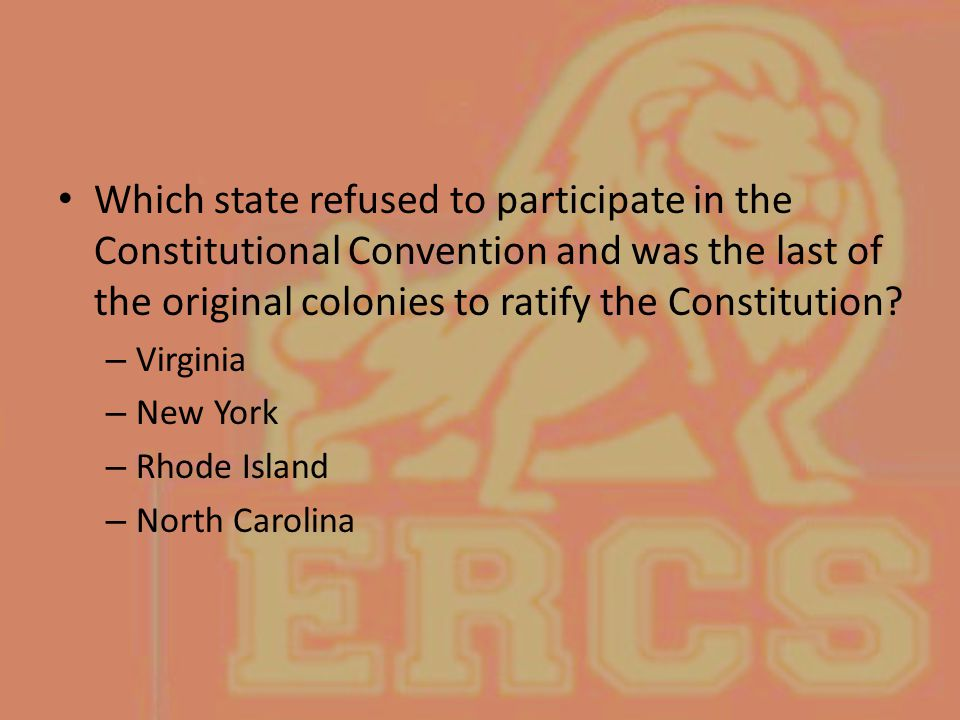 Which state refused to participate in the Constitutional Convention and was the last of the original colonies to ratify the Constitution