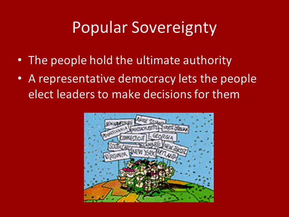 Popular Sovereignty The people hold the ultimate authority