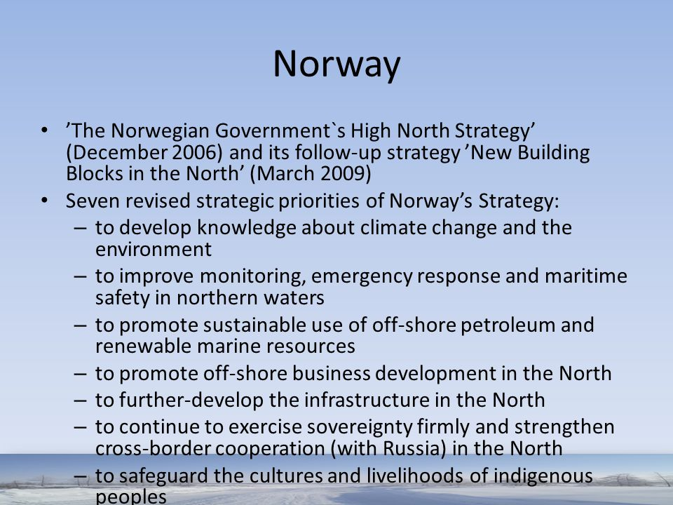 Norway 'The Norwegian Government`s High North Strategy' (December 2006) and its follow-up strategy 'New Building Blocks in the North' (March 2009)