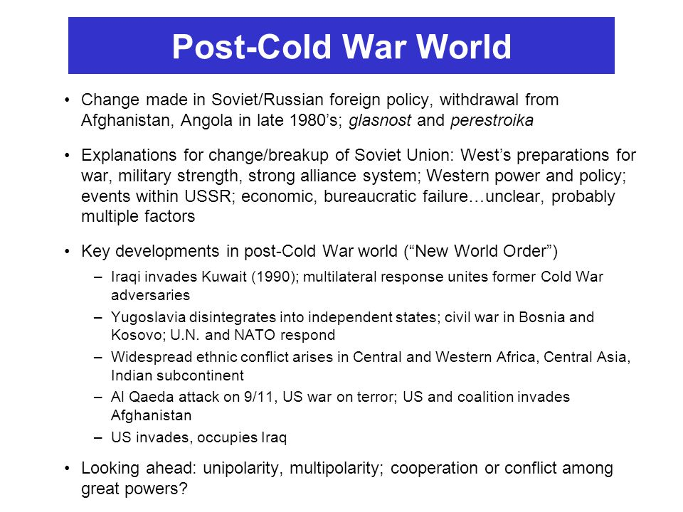 Post-Cold War World Change made in Soviet/Russian foreign policy, withdrawal from Afghanistan, Angola in late 1980's; glasnost and perestroika.