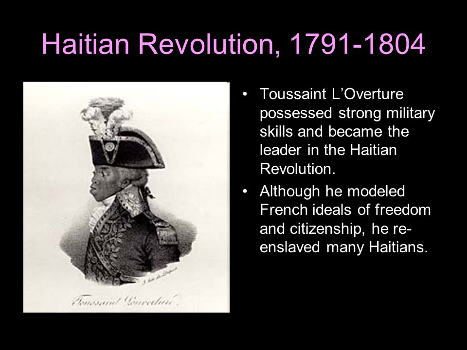 Haitian Revolution, 1791-1804 Toussaint L'Overture possessed strong military skills and became the leader in the Haitian Revolution.