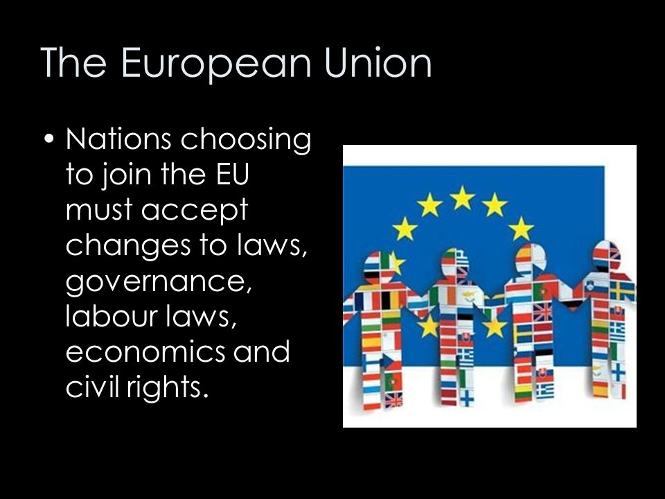 The European Union Nations choosing to join the EU must accept changes to laws, governance, labour laws, economics and civil rights.