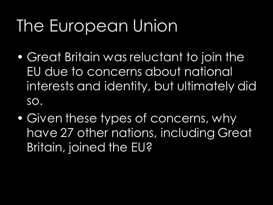 The European Union Great Britain was reluctant to join the EU due to concerns about national interests and identity, but ultimately did so.
