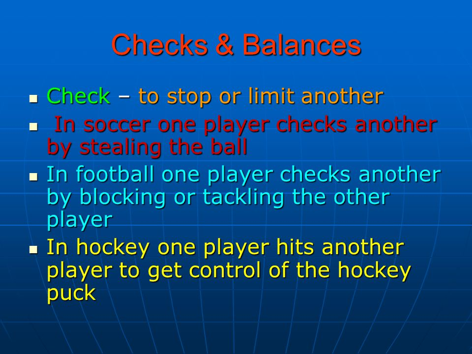 Checks & Balances Check – to stop or limit another