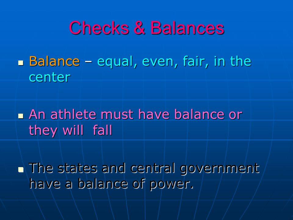 Checks & Balances Balance – equal, even, fair, in the center