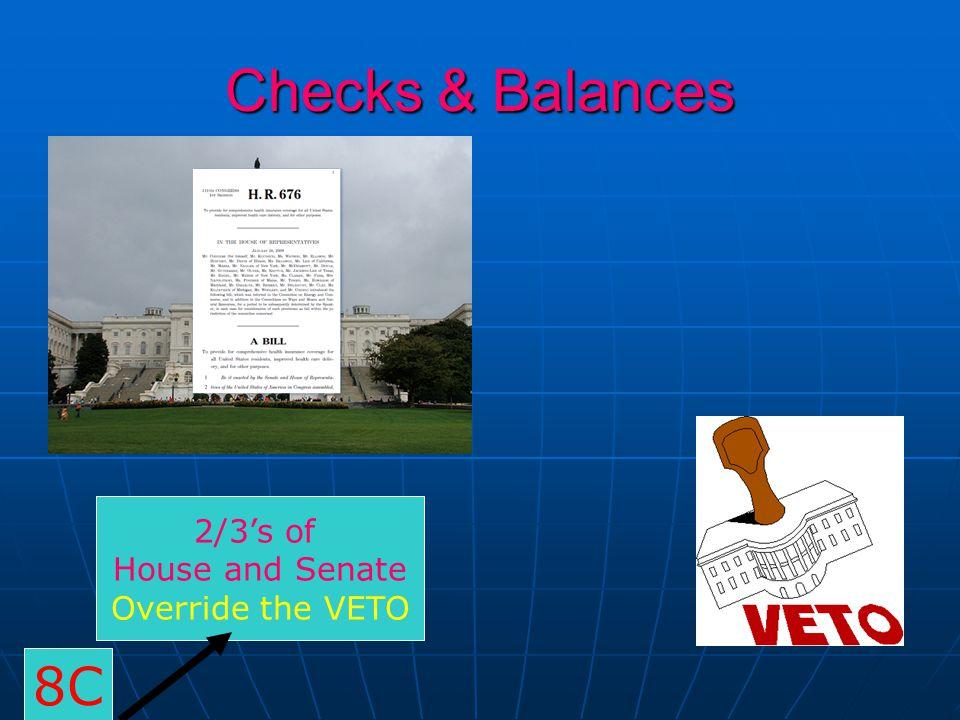 Checks & Balances 2/3's of House and Senate Override the VETO 8C
