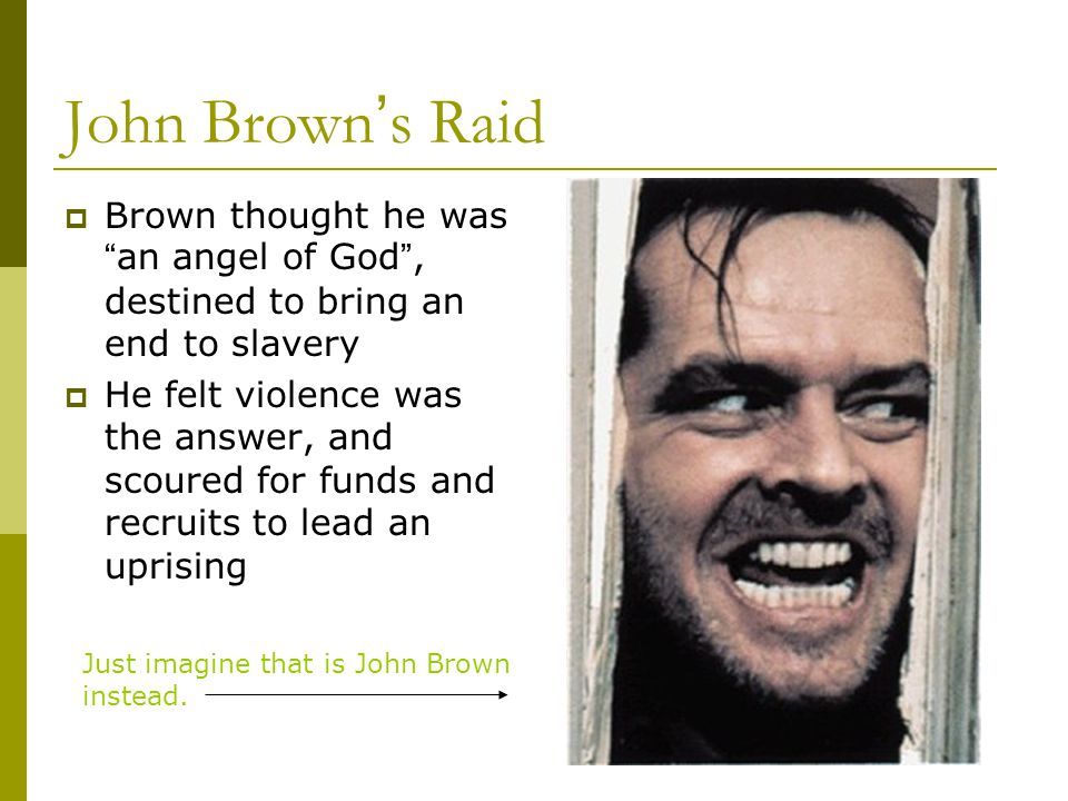John Brown's Raid Brown thought he was an angel of God , destined to bring an end to slavery.