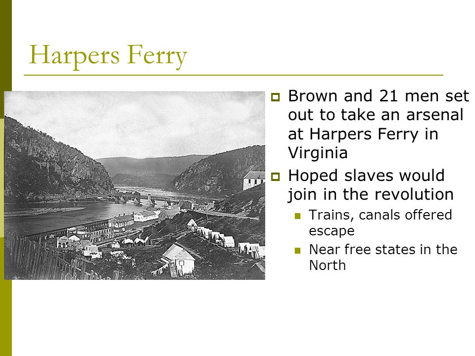 Harpers Ferry Brown and 21 men set out to take an arsenal at Harpers Ferry in Virginia. Hoped slaves would join in the revolution.