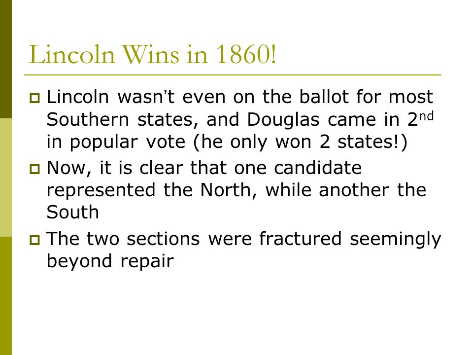 Lincoln Wins in 1860! Lincoln wasn't even on the ballot for most Southern states, and Douglas came in 2nd in popular vote (he only won 2 states!)