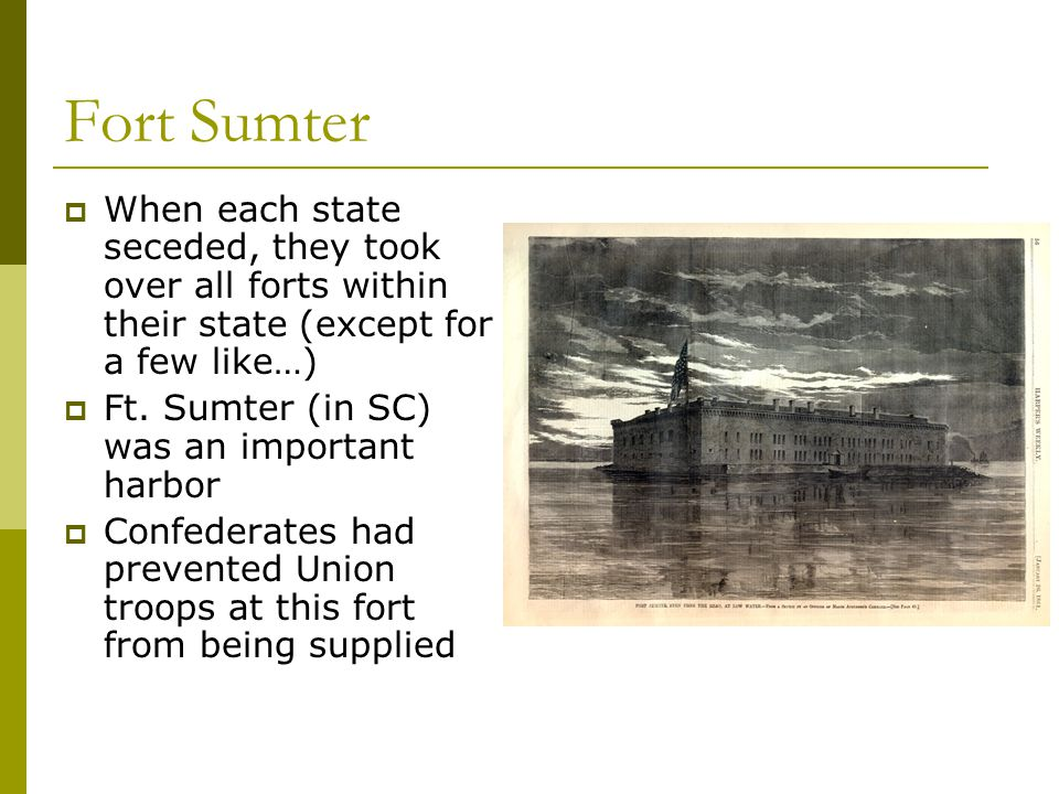 Fort Sumter When each state seceded, they took over all forts within their state (except for a few like…)