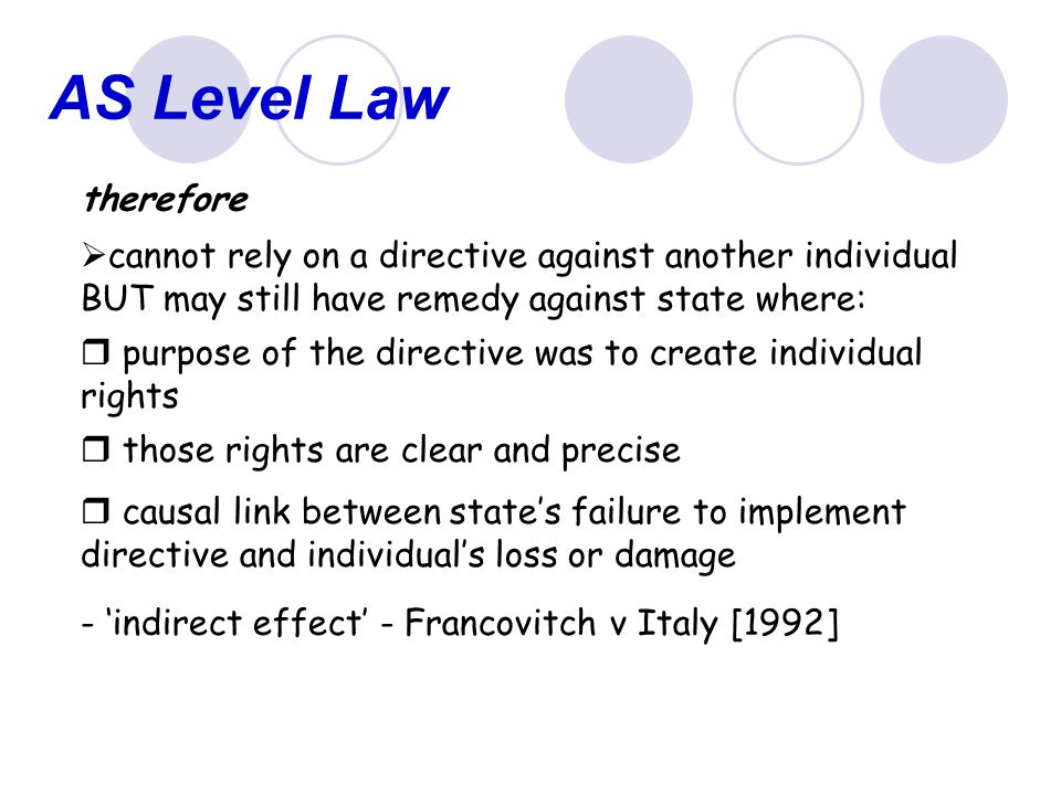 AS Level Law therefore. cannot rely on a directive against another individual BUT may still have remedy against state where:
