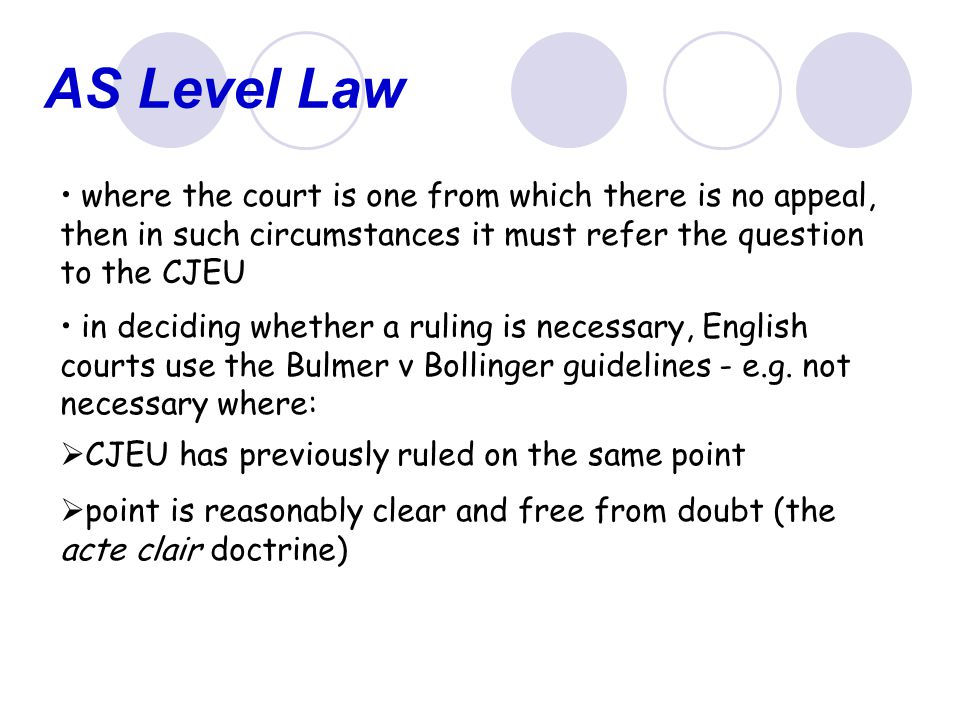 AS Level Law where the court is one from which there is no appeal, then in such circumstances it must refer the question to the CJEU.