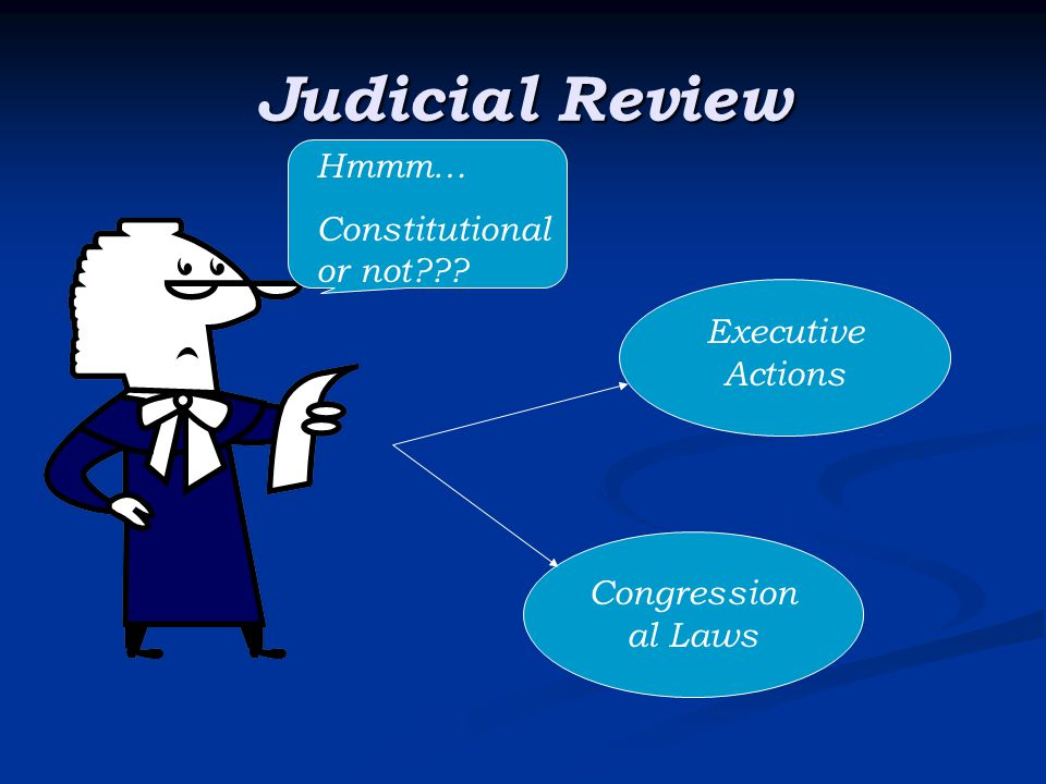 Judicial Review Hmmm… Constitutional or not Executive Actions