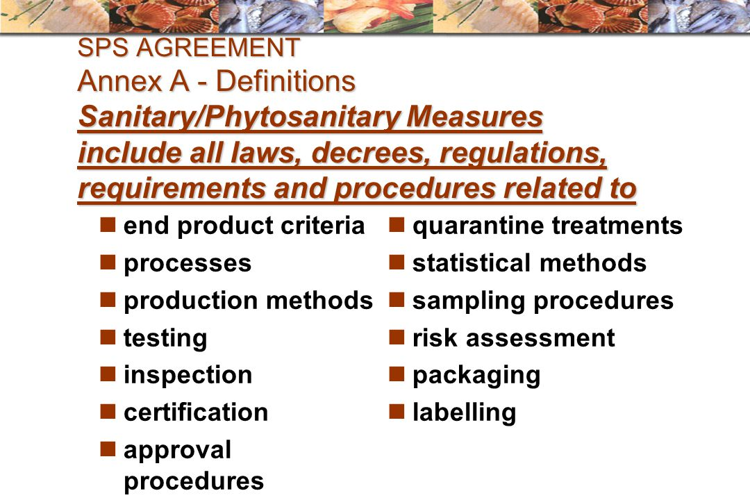 SPS AGREEMENT Annex A - Definitions Sanitary/Phytosanitary Measures include all laws, decrees, regulations, requirements and procedures related to