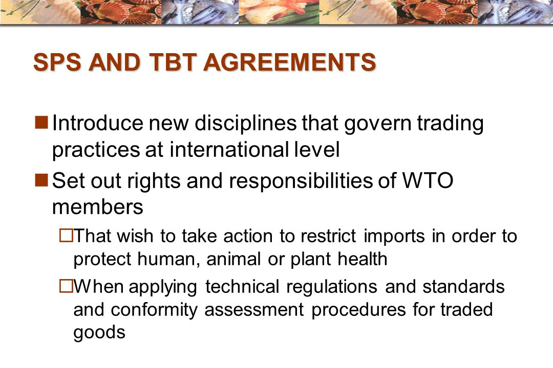 SPS AND TBT AGREEMENTS Introduce new disciplines that govern trading practices at international level.